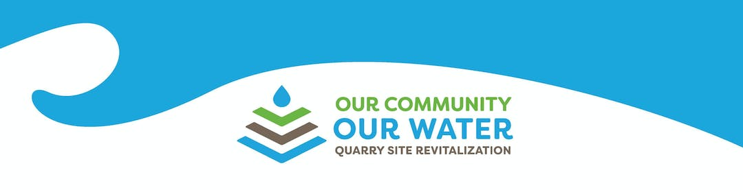 "Blue wave image across top. Below blue wave on left, blue drop of water image above three arrows pointing down. Beside on right, title reads ""our community our water quarry site revitalization."""