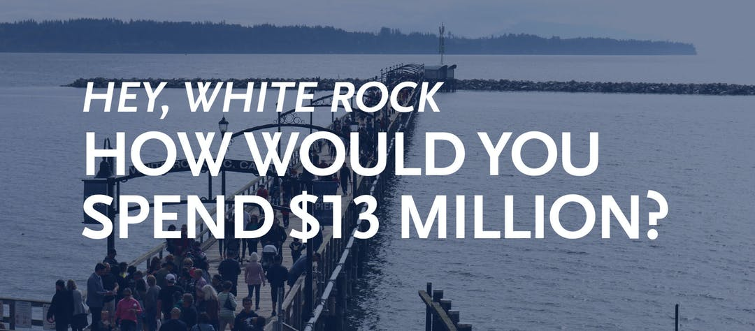 Hey, White Rock. How would you spend $13 million?